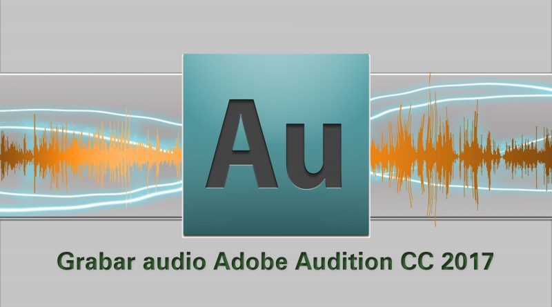 Tutorial Audition: Cómo grabar un audio en Adobe Audition CC 2017